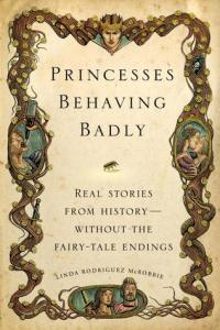 "Book Review: ""Princesses Behaving Badly: Real Stories from History without the Fairy-Tale Endings"" by Linda Rodriquez McRobbie"